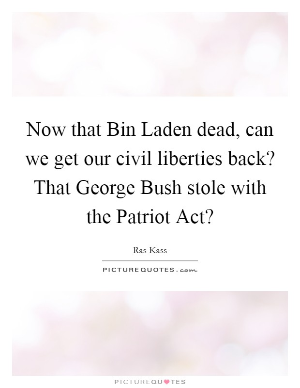 Now that Bin Laden dead, can we get our civil liberties back? That George Bush stole with the Patriot Act? Picture Quote #1