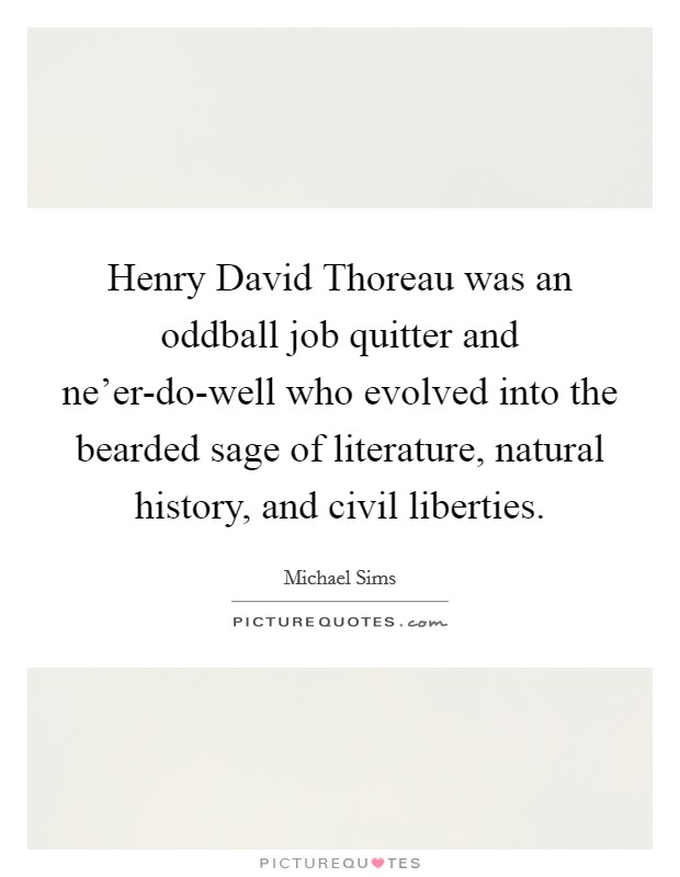 Henry David Thoreau was an oddball job quitter and ne'er-do-well who evolved into the bearded sage of literature, natural history, and civil liberties Picture Quote #1