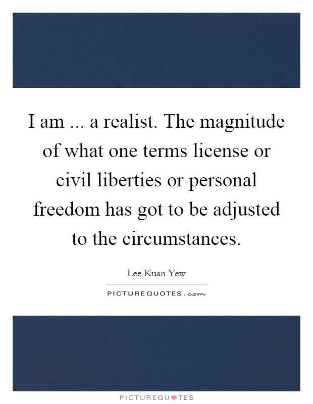 I am ... a realist. The magnitude of what one terms license or civil liberties or personal freedom has got to be adjusted to the circumstances Picture Quote #1