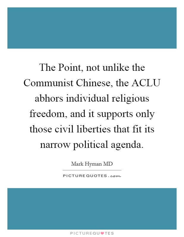 The Point, not unlike the Communist Chinese, the ACLU abhors individual religious freedom, and it supports only those civil liberties that fit its narrow political agenda Picture Quote #1