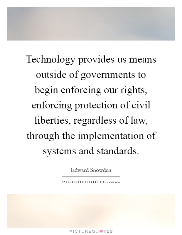 Technology provides us means outside of governments to begin enforcing our rights, enforcing protection of civil liberties, regardless of law, through the implementation of systems and standards Picture Quote #1