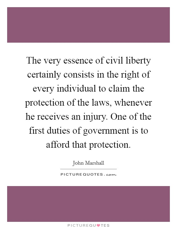 The very essence of civil liberty certainly consists in the right of every individual to claim the protection of the laws, whenever he receives an injury. One of the first duties of government is to afford that protection Picture Quote #1