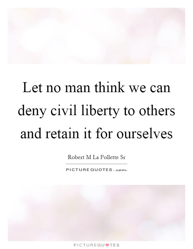 Let no man think we can deny civil liberty to others and retain it for ourselves Picture Quote #1