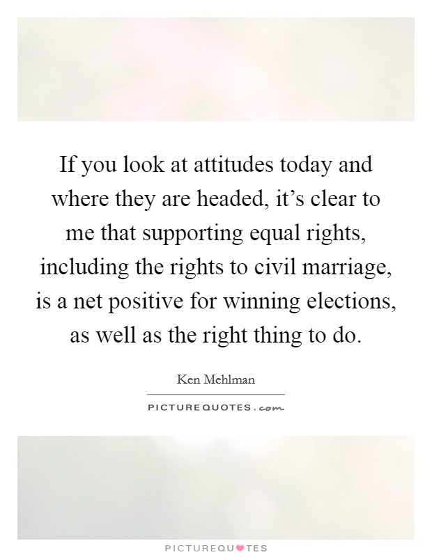 If you look at attitudes today and where they are headed, it's clear to me that supporting equal rights, including the rights to civil marriage, is a net positive for winning elections, as well as the right thing to do Picture Quote #1