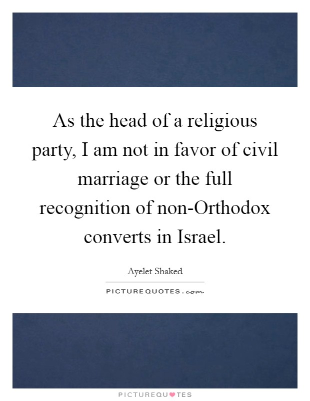 As the head of a religious party, I am not in favor of civil marriage or the full recognition of non-Orthodox converts in Israel Picture Quote #1
