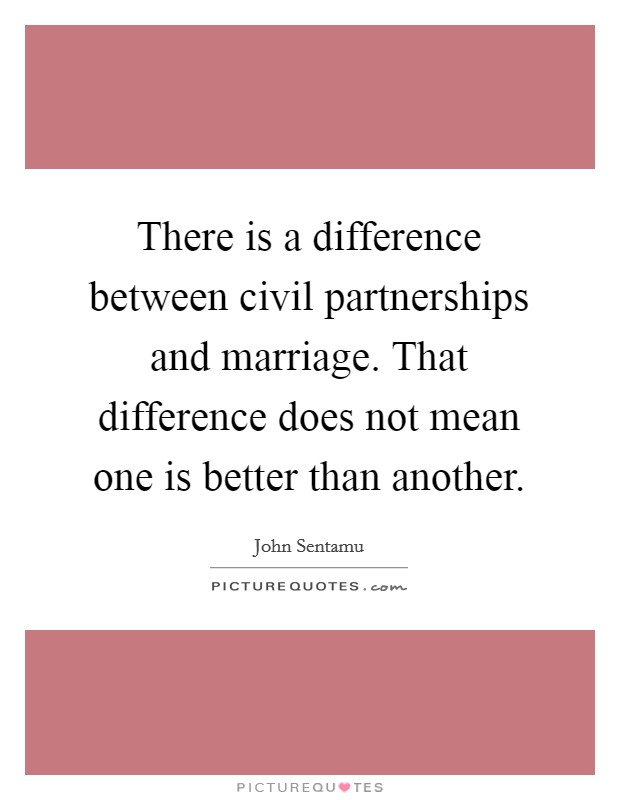 There is a difference between civil partnerships and marriage. That difference does not mean one is better than another Picture Quote #1