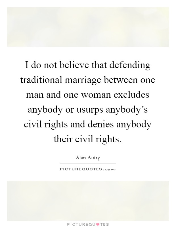 I do not believe that defending traditional marriage between one man and one woman excludes anybody or usurps anybody's civil rights and denies anybody their civil rights Picture Quote #1