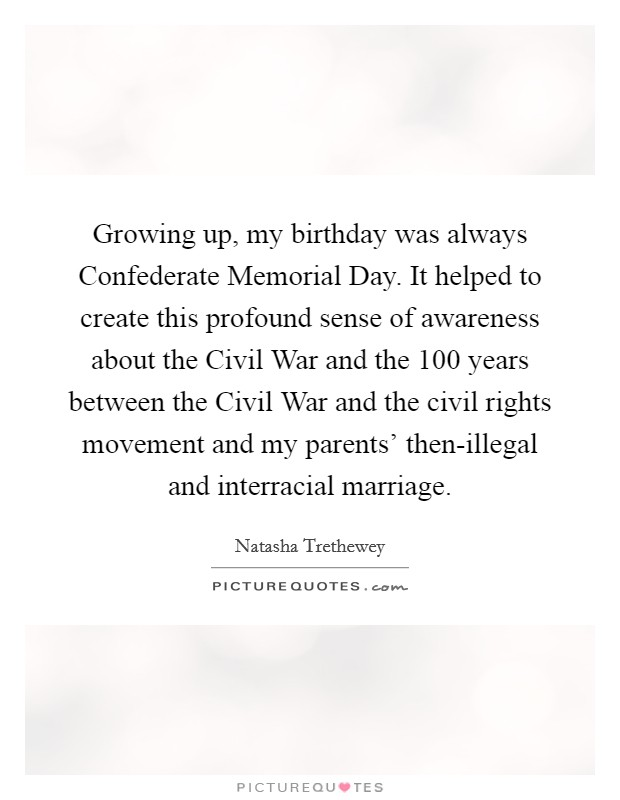 Growing up, my birthday was always Confederate Memorial Day. It helped to create this profound sense of awareness about the Civil War and the 100 years between the Civil War and the civil rights movement and my parents' then-illegal and interracial marriage Picture Quote #1