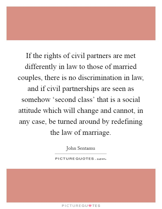 If the rights of civil partners are met differently in law to those of married couples, there is no discrimination in law, and if civil partnerships are seen as somehow 'second class' that is a social attitude which will change and cannot, in any case, be turned around by redefining the law of marriage Picture Quote #1
