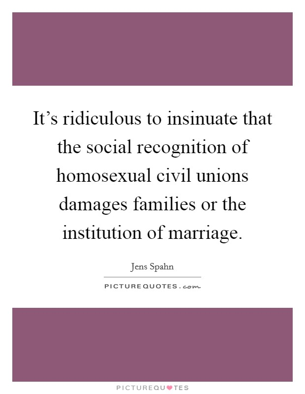 It's ridiculous to insinuate that the social recognition of homosexual civil unions damages families or the institution of marriage Picture Quote #1