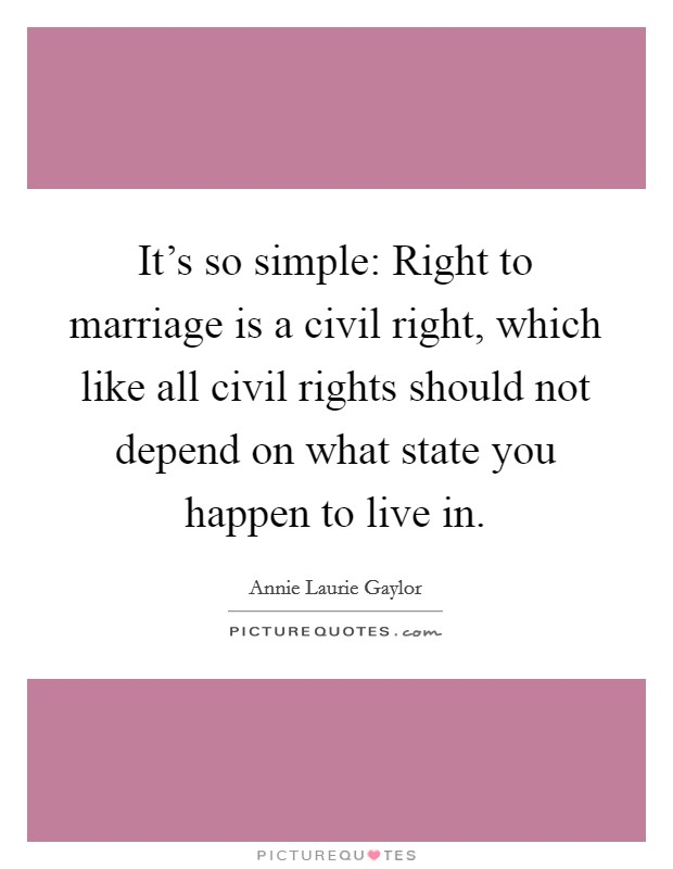 It's so simple: Right to marriage is a civil right, which like all civil rights should not depend on what state you happen to live in Picture Quote #1