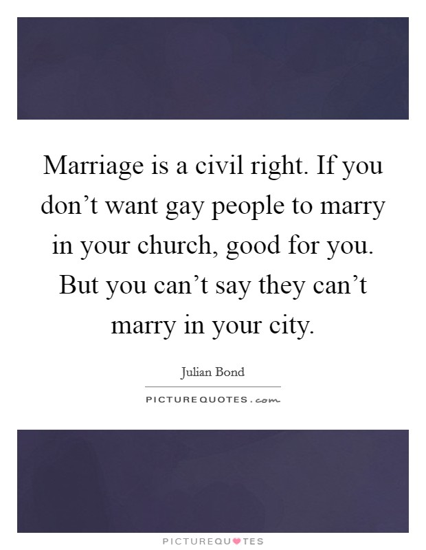 Marriage is a civil right. If you don't want gay people to marry in your church, good for you. But you can't say they can't marry in your city Picture Quote #1