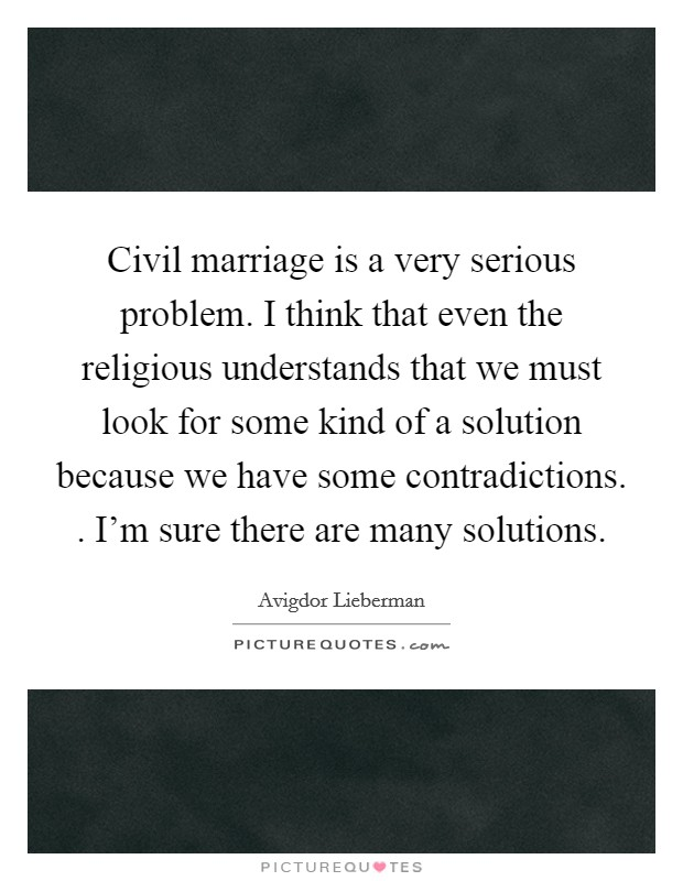 Civil marriage is a very serious problem. I think that even the religious understands that we must look for some kind of a solution because we have some contradictions. . I'm sure there are many solutions Picture Quote #1