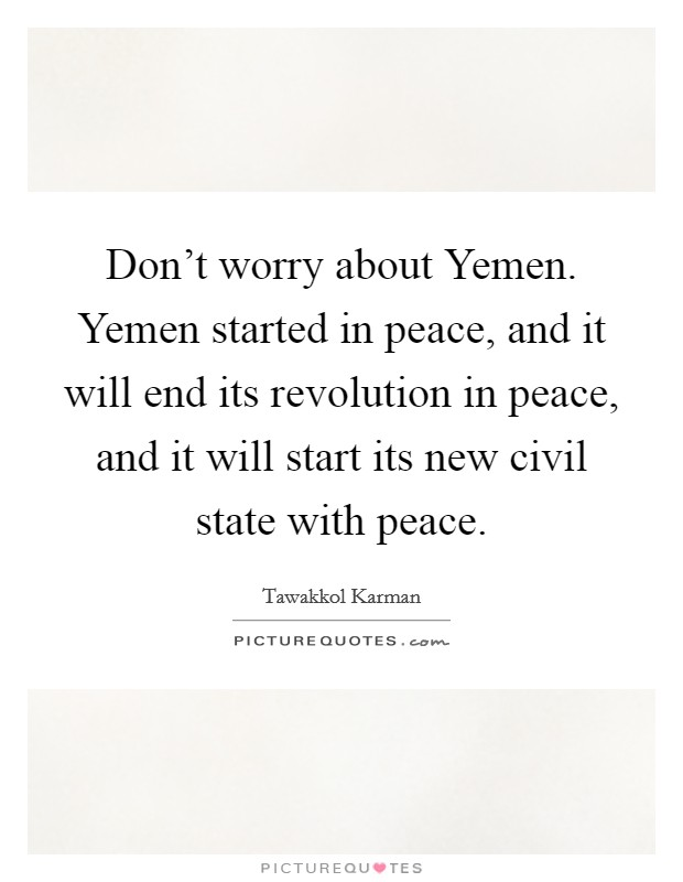 Don't worry about Yemen. Yemen started in peace, and it will end its revolution in peace, and it will start its new civil state with peace Picture Quote #1