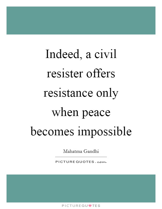 Indeed, a civil resister offers resistance only when peace becomes impossible Picture Quote #1