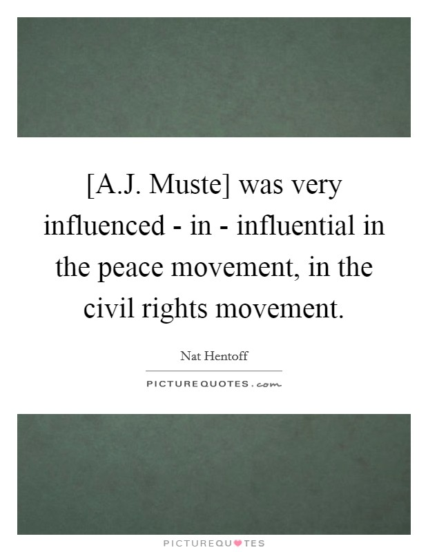 [A.J. Muste] was very influenced - in - influential in the peace movement, in the civil rights movement Picture Quote #1