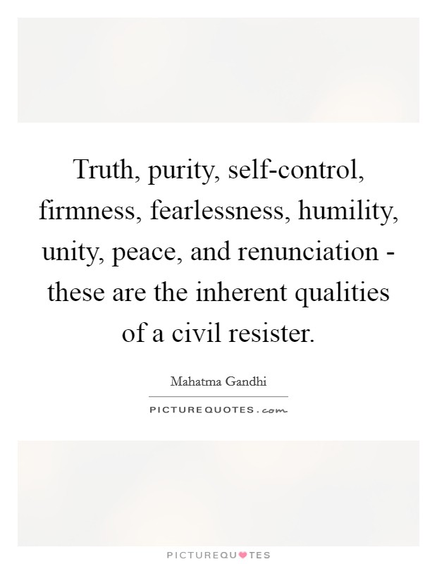 Truth, purity, self-control, firmness, fearlessness, humility, unity, peace, and renunciation - these are the inherent qualities of a civil resister Picture Quote #1
