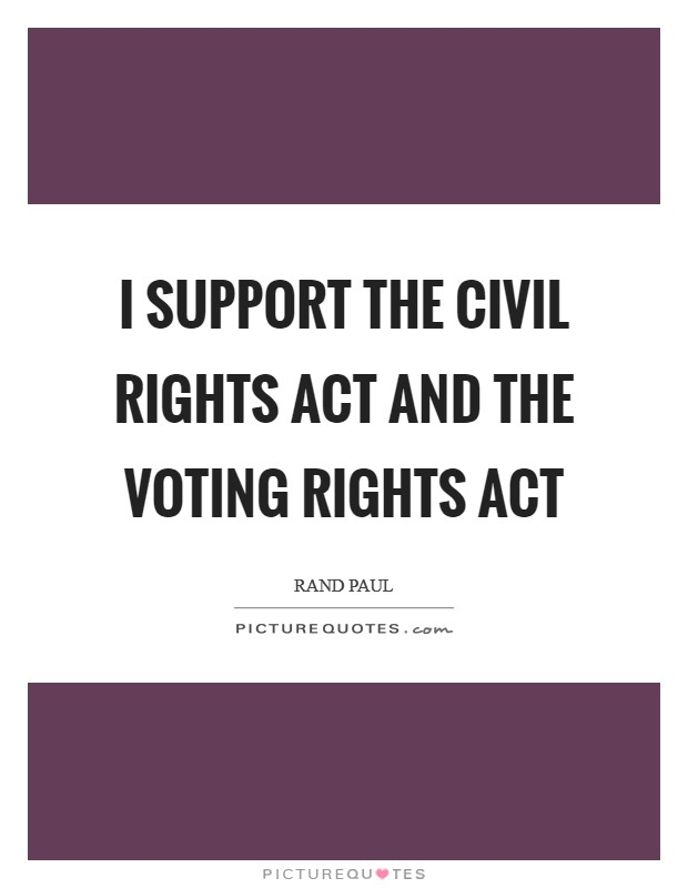 I support the Civil Rights Act and the Voting Rights Act Picture Quote #1