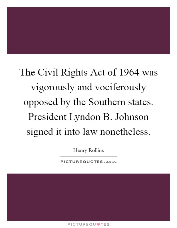 The Civil Rights Act of 1964 was vigorously and vociferously opposed by the Southern states. President Lyndon B. Johnson signed it into law nonetheless Picture Quote #1
