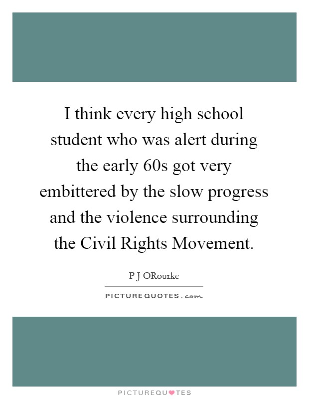 I think every high school student who was alert during the early  60s got very embittered by the slow progress and the violence surrounding the Civil Rights Movement Picture Quote #1