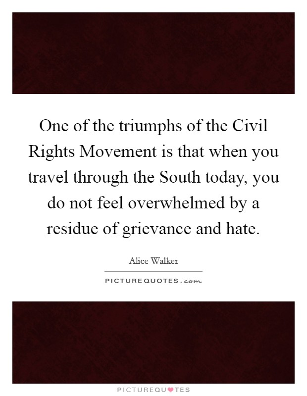 One of the triumphs of the Civil Rights Movement is that when you travel through the South today, you do not feel overwhelmed by a residue of grievance and hate Picture Quote #1