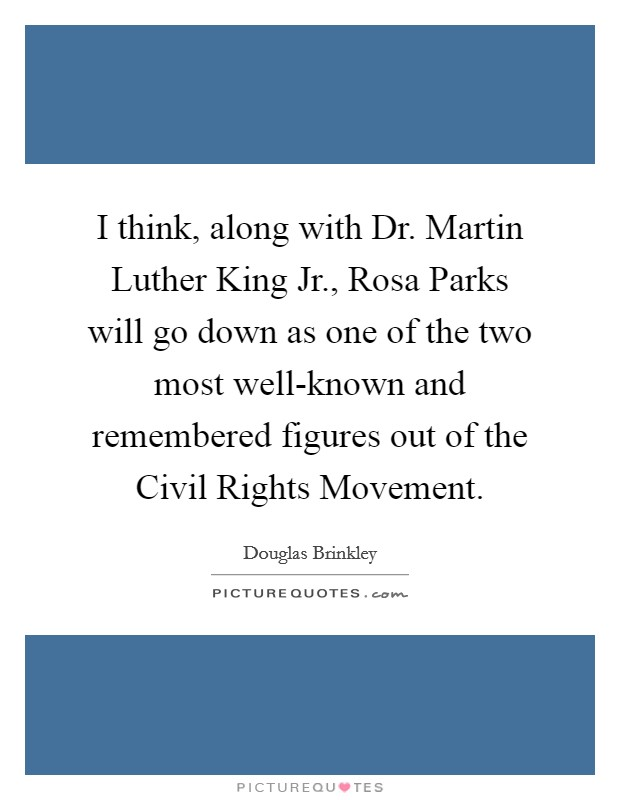 I think, along with Dr. Martin Luther King Jr., Rosa Parks will go down as one of the two most well-known and remembered figures out of the Civil Rights Movement Picture Quote #1