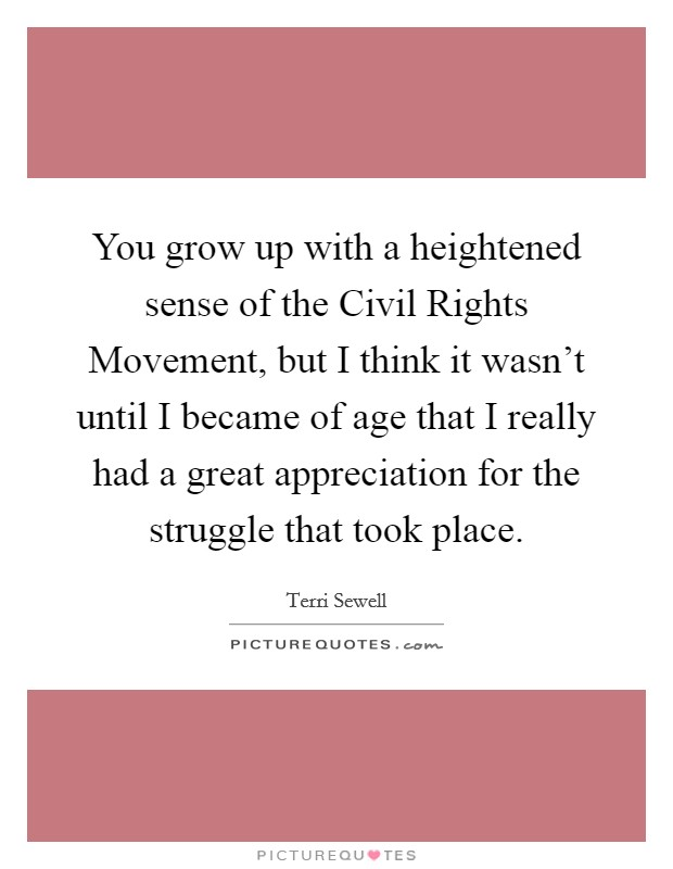 You grow up with a heightened sense of the Civil Rights Movement, but I think it wasn't until I became of age that I really had a great appreciation for the struggle that took place Picture Quote #1