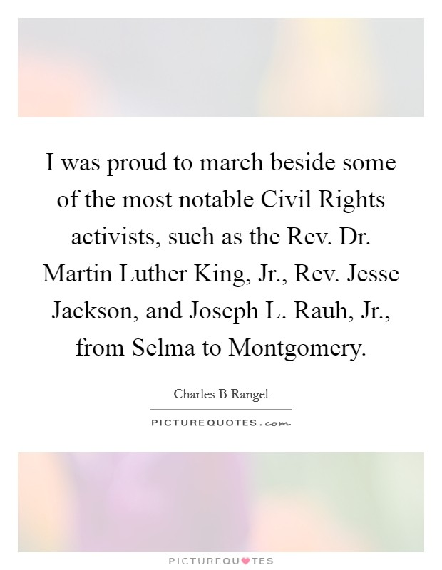 I was proud to march beside some of the most notable Civil Rights activists, such as the Rev. Dr. Martin Luther King, Jr., Rev. Jesse Jackson, and Joseph L. Rauh, Jr., from Selma to Montgomery Picture Quote #1