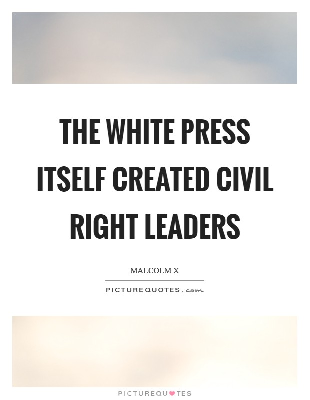 The white press itself created civil right leaders Picture Quote #1