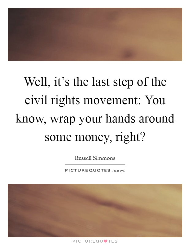 Well, it's the last step of the civil rights movement: You know, wrap your hands around some money, right? Picture Quote #1