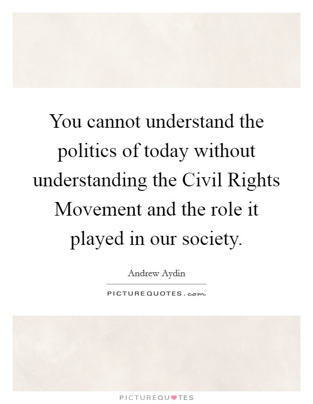 You cannot understand the politics of today without understanding the Civil Rights Movement and the role it played in our society Picture Quote #1