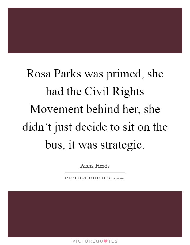 Rosa Parks was primed, she had the Civil Rights Movement behind her, she didn't just decide to sit on the bus, it was strategic Picture Quote #1