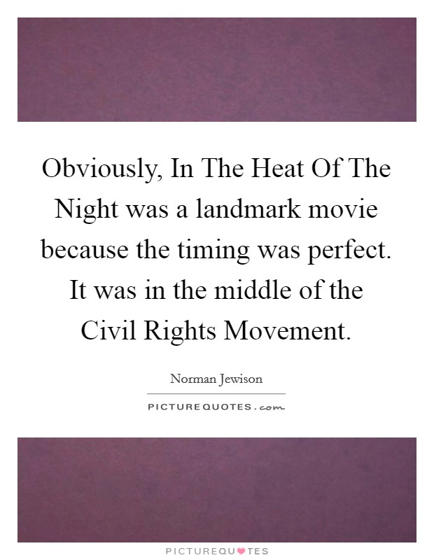 Obviously, In The Heat Of The Night was a landmark movie because the timing was perfect. It was in the middle of the Civil Rights Movement Picture Quote #1