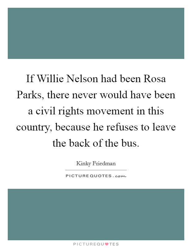 If Willie Nelson had been Rosa Parks, there never would have been a civil rights movement in this country, because he refuses to leave the back of the bus Picture Quote #1