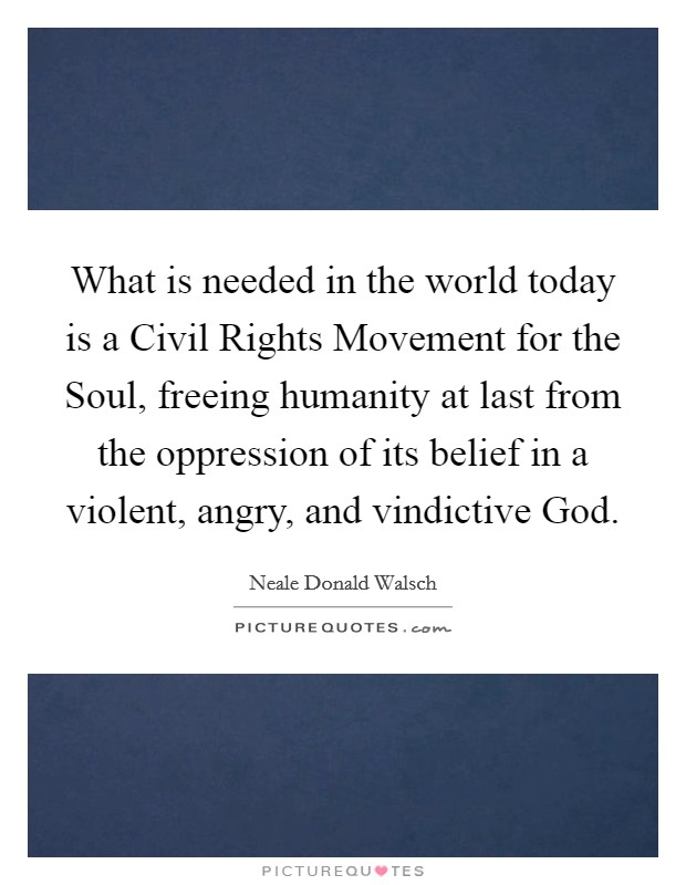 What is needed in the world today is a Civil Rights Movement for the Soul, freeing humanity at last from the oppression of its belief in a violent, angry, and vindictive God Picture Quote #1
