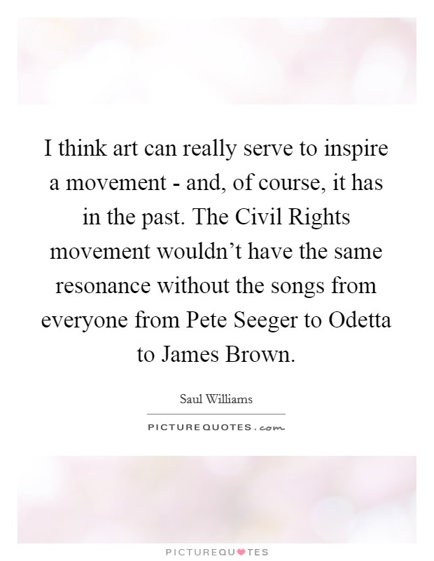 I think art can really serve to inspire a movement - and, of course, it has in the past. The Civil Rights movement wouldn't have the same resonance without the songs from everyone from Pete Seeger to Odetta to James Brown Picture Quote #1