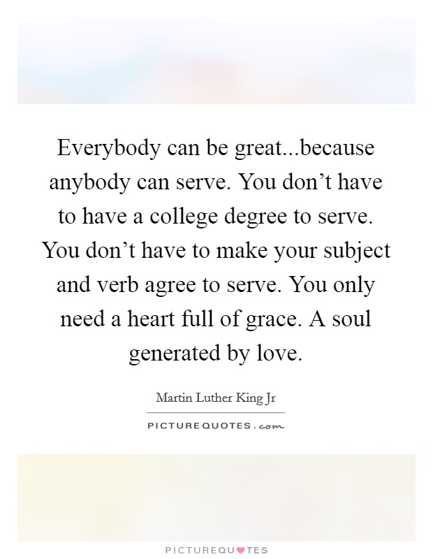 Everybody can be great...because anybody can serve. You don't have to have a college degree to serve. You don't have to make your subject and verb agree to serve. You only need a heart full of grace. A soul generated by love Picture Quote #1