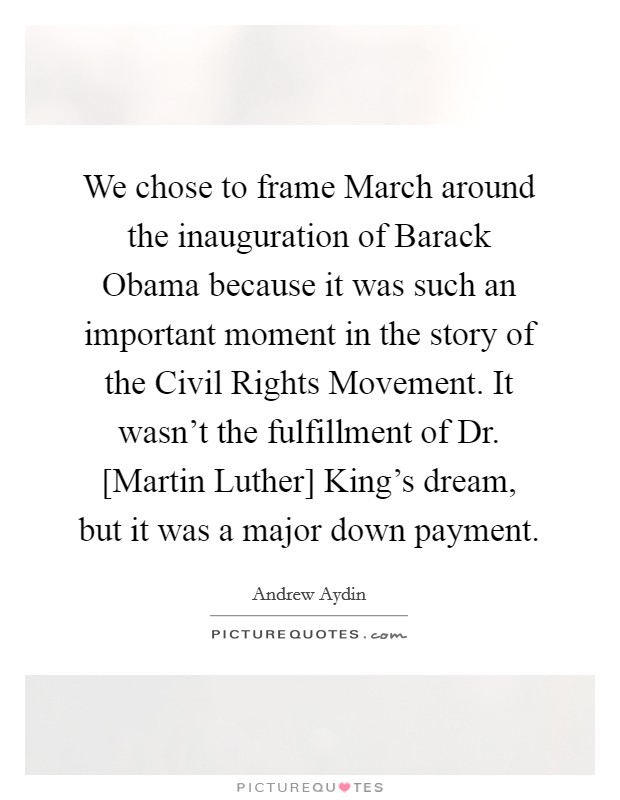 We chose to frame March around the inauguration of Barack Obama because it was such an important moment in the story of the Civil Rights Movement. It wasn't the fulfillment of Dr. [Martin Luther] King's dream, but it was a major down payment Picture Quote #1