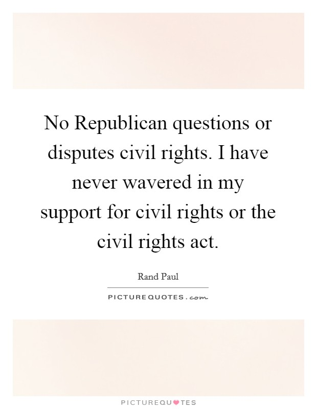 No Republican questions or disputes civil rights. I have never wavered in my support for civil rights or the civil rights act Picture Quote #1