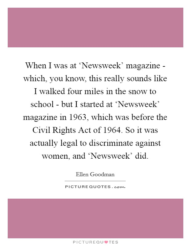 When I was at 'Newsweek' magazine - which, you know, this really sounds like I walked four miles in the snow to school - but I started at 'Newsweek' magazine in 1963, which was before the Civil Rights Act of 1964. So it was actually legal to discriminate against women, and 'Newsweek' did Picture Quote #1