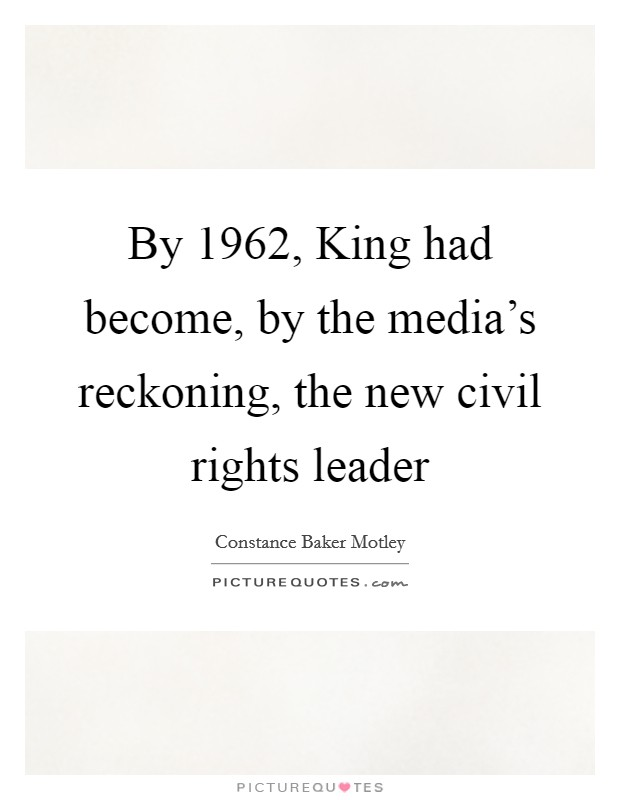 By 1962, King had become, by the media's reckoning, the new civil rights leader Picture Quote #1