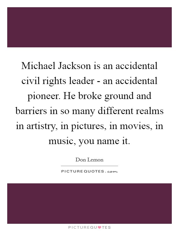 Michael Jackson is an accidental civil rights leader - an accidental pioneer. He broke ground and barriers in so many different realms in artistry, in pictures, in movies, in music, you name it Picture Quote #1