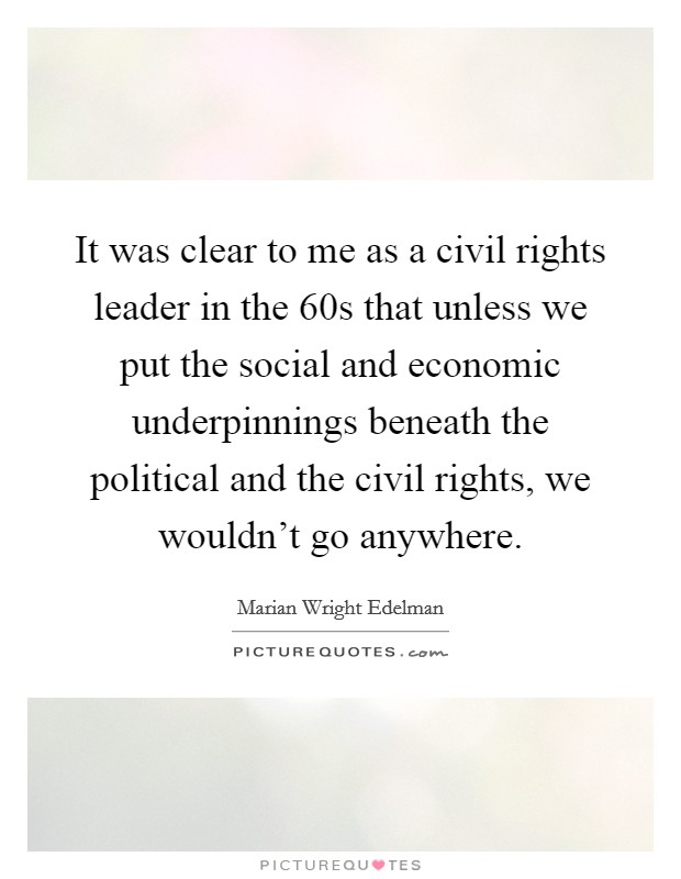 It was clear to me as a civil rights leader in the  60s that unless we put the social and economic underpinnings beneath the political and the civil rights, we wouldn't go anywhere Picture Quote #1