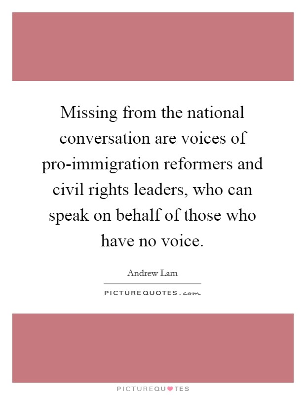 Missing from the national conversation are voices of pro-immigration reformers and civil rights leaders, who can speak on behalf of those who have no voice Picture Quote #1