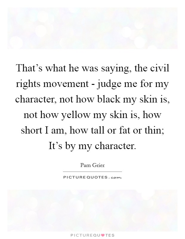 That's what he was saying, the civil rights movement - judge me for my character, not how black my skin is, not how yellow my skin is, how short I am, how tall or fat or thin; It's by my character Picture Quote #1