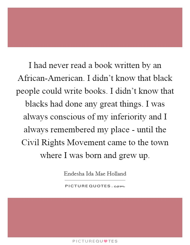 I had never read a book written by an African-American. I didn't know that black people could write books. I didn't know that blacks had done any great things. I was always conscious of my inferiority and I always remembered my place - until the Civil Rights Movement came to the town where I was born and grew up Picture Quote #1