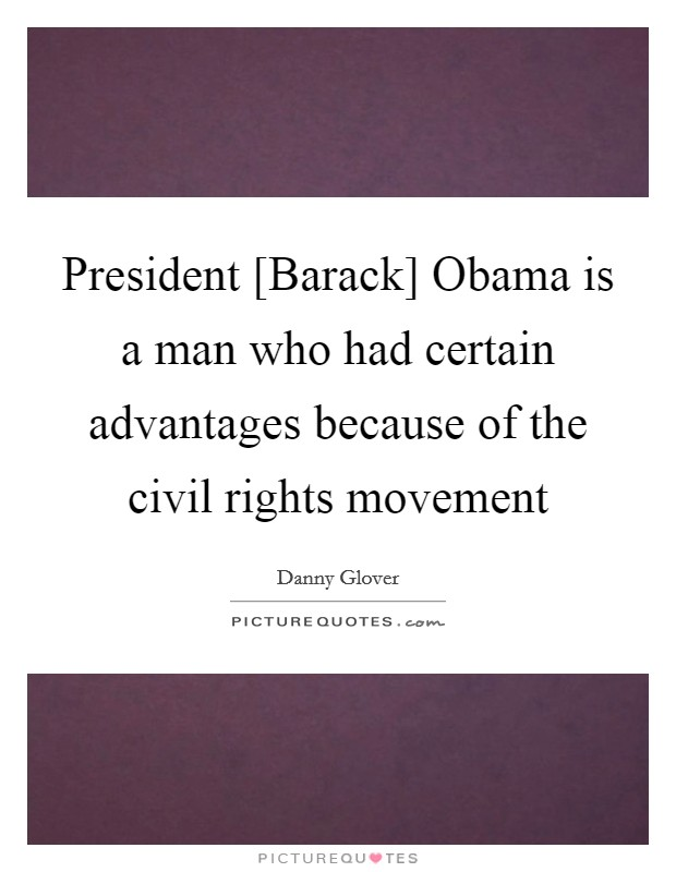 President [Barack] Obama is a man who had certain advantages because of the civil rights movement Picture Quote #1