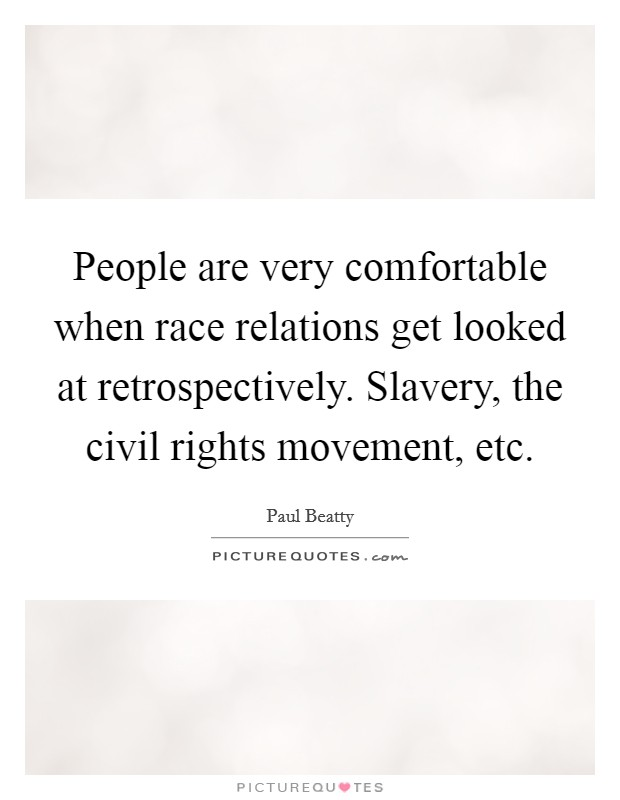 People are very comfortable when race relations get looked at retrospectively. Slavery, the civil rights movement, etc Picture Quote #1