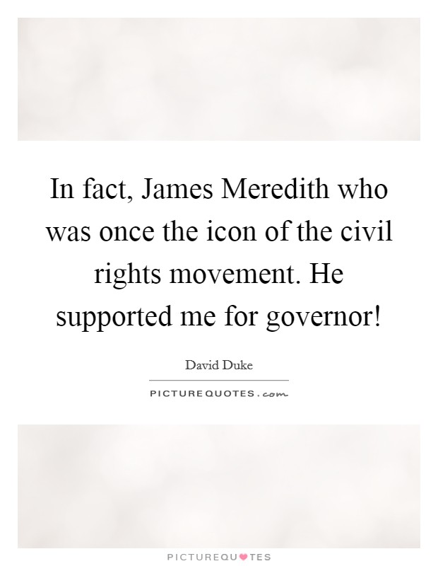 In fact, James Meredith who was once the icon of the civil rights movement. He supported me for governor! Picture Quote #1