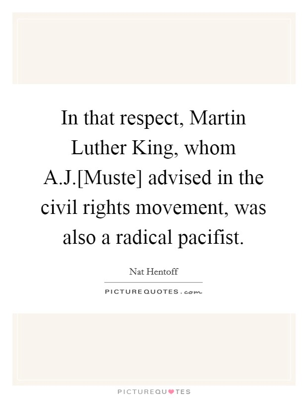 In that respect, Martin Luther King, whom A.J.[Muste] advised in the civil rights movement, was also a radical pacifist Picture Quote #1